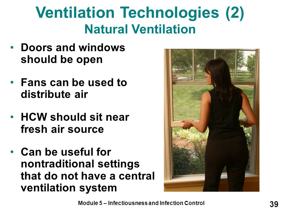 Module 5 – Infectiousness and Infection Control 39 Doors and windows should be open Fans can be used to distribute air HCW should sit near fresh air s