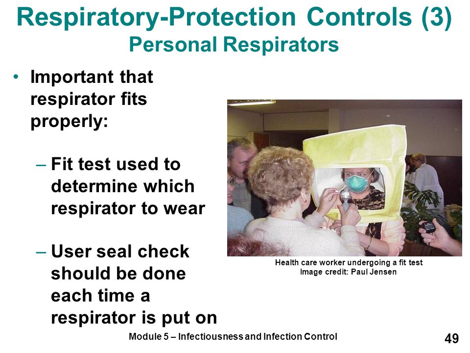 Module 5 – Infectiousness and Infection Control 49 Respiratory-Protection Controls (3) Personal Respirators Important that respirator fits properly: –