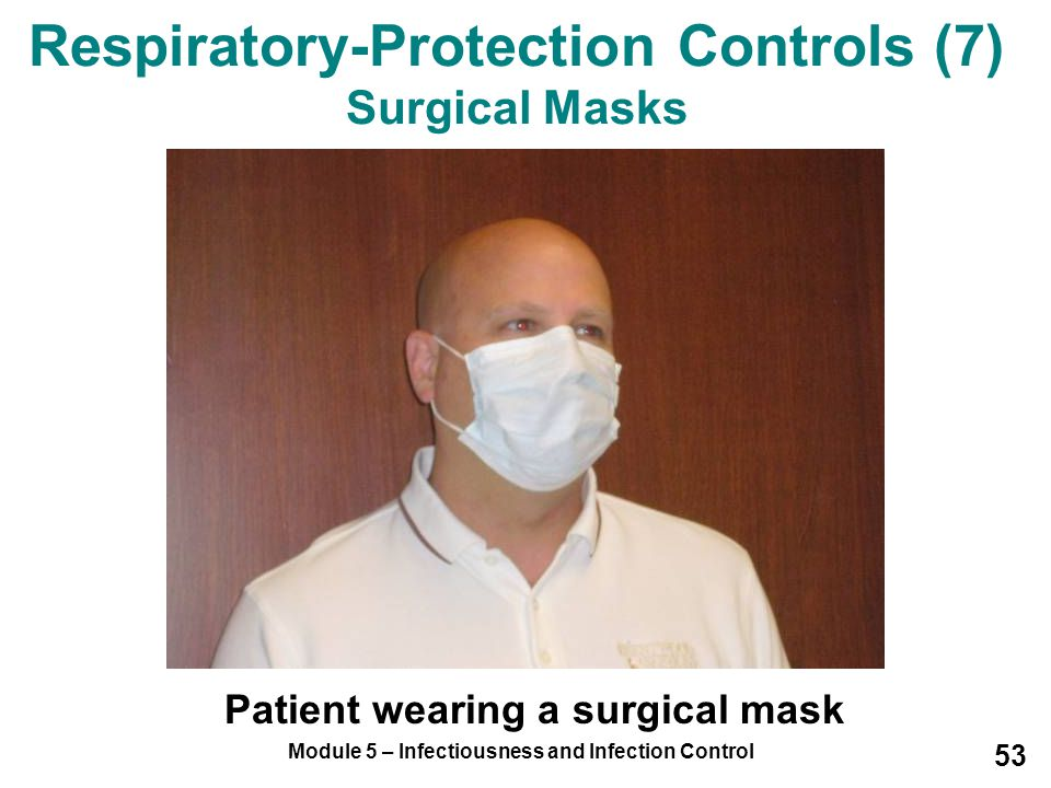 Module 5 – Infectiousness and Infection Control 53 Patient wearing a surgical mask Respiratory-Protection Controls (7) Surgical Masks