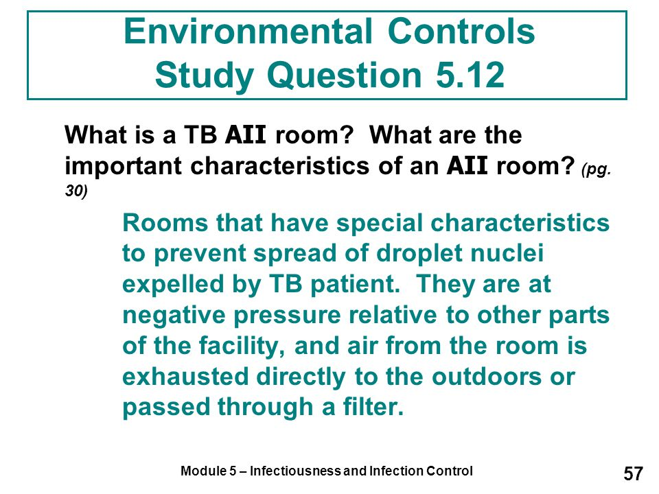 Module 5 – Infectiousness and Infection Control 57 Environmental Controls Study Question 5.12 What is a TB AII room? What are the important characteri