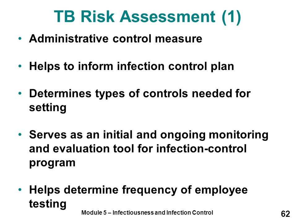 Module 5 – Infectiousness and Infection Control 62 TB Risk Assessment (1) Administrative control measure Helps to inform infection control plan Determ