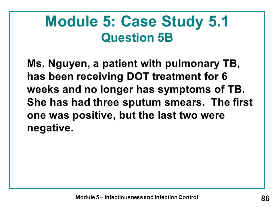 Module 5 – Infectiousness and Infection Control 86 Module 5: Case Study 5.1 Question 5B Ms. Nguyen, a patient with pulmonary TB, has been receiving DO