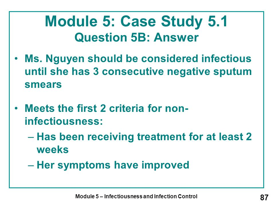 Module 5 – Infectiousness and Infection Control 87 Module 5: Case Study 5.1 Question 5B: Answer Ms. Nguyen should be considered infectious until she h
