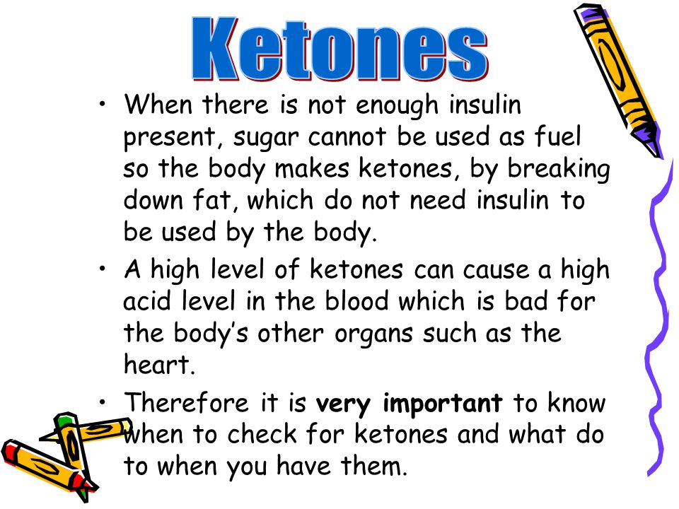 When there is not enough insulin present, sugar cannot be used as fuel so the body makes ketones, by breaking down fat, which do not need insulin to be used by the body.