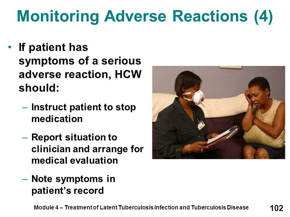 Module 4 – Treatment of Latent Tuberculosis Infection and Tuberculosis Disease 102 Monitoring Adverse Reactions (4) If patient has symptoms of a serio