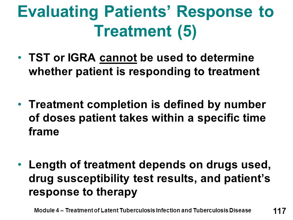 Module 4 – Treatment of Latent Tuberculosis Infection and Tuberculosis Disease 117 Evaluating Patients' Response to Treatment (5) TST or IGRA cannot b