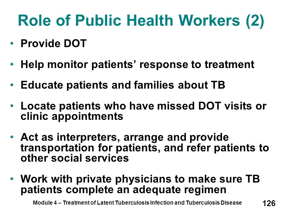 Module 4 – Treatment of Latent Tuberculosis Infection and Tuberculosis Disease 126 Provide DOT Help monitor patients' response to treatment Educate pa