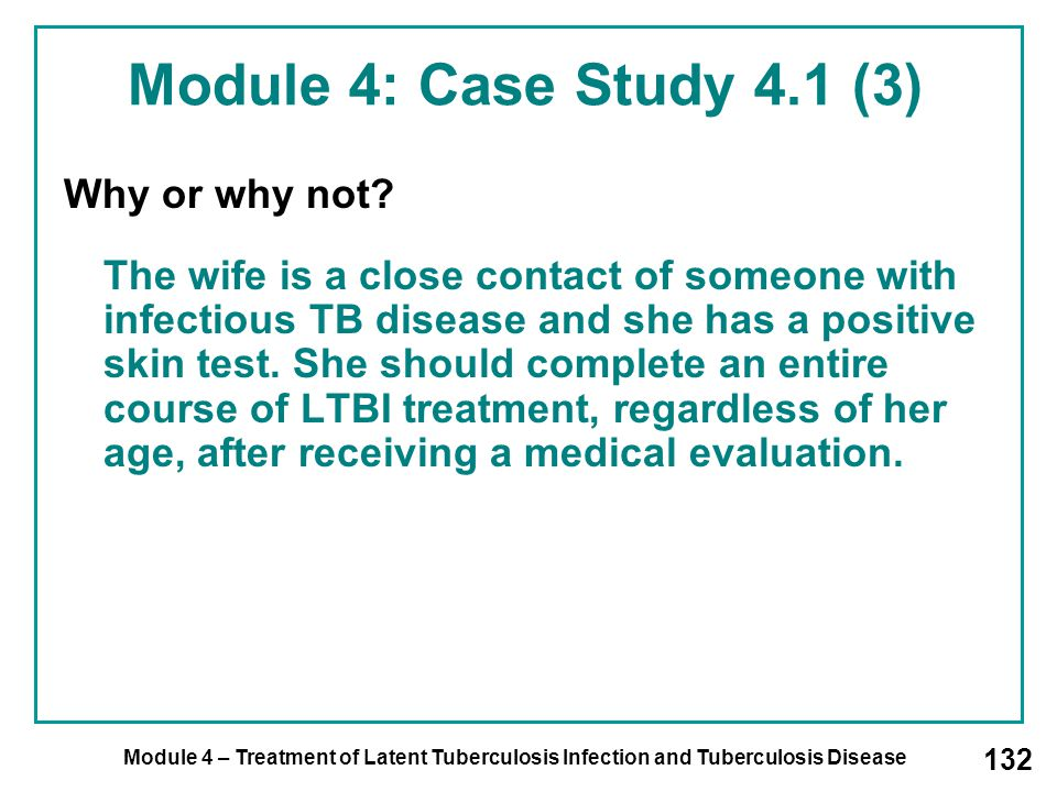 Module 4 – Treatment of Latent Tuberculosis Infection and Tuberculosis Disease 132 Why or why not? The wife is a close contact of someone with infecti