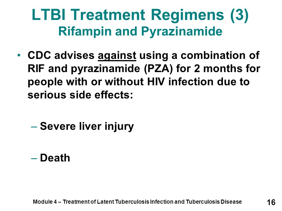 Module 4 – Treatment of Latent Tuberculosis Infection and Tuberculosis Disease 16 LTBI Treatment Regimens (3) Rifampin and Pyrazinamide CDC advises ag