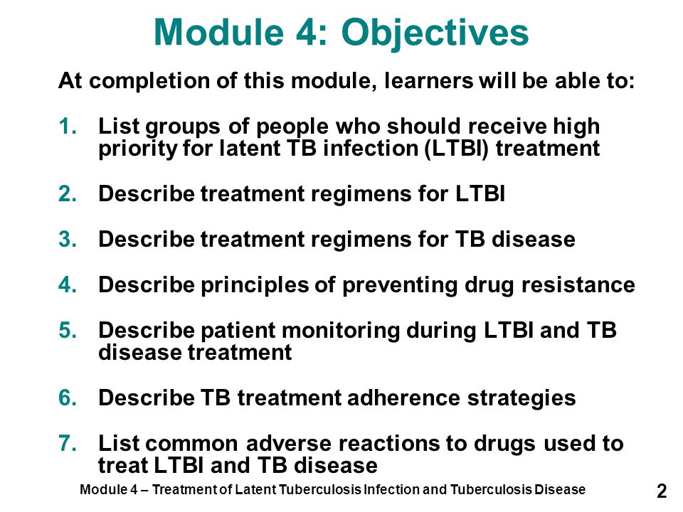 Module 4 – Treatment of Latent Tuberculosis Infection and Tuberculosis Disease 63 Treatment of TB Disease (3) Initial regimen should contain the following four drugs: –Isoniazid (INH) –Rifampin (RIF) –Pyrazinamide (PZA) –Ethambutol (EMB) INHRIF PZA EMB