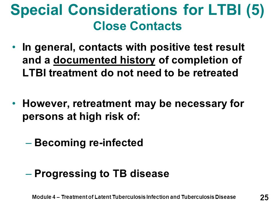 Module 4 – Treatment of Latent Tuberculosis Infection and Tuberculosis Disease 25 In general, contacts with positive test result and a documented hist