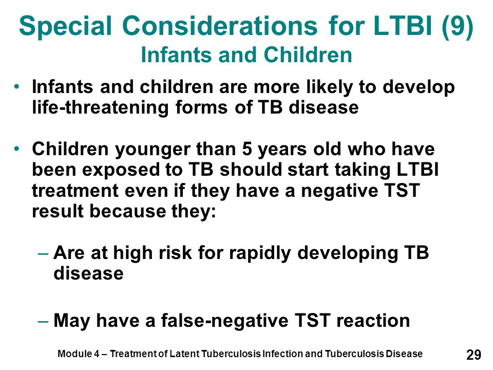 Module 4 – Treatment of Latent Tuberculosis Infection and Tuberculosis Disease 29 Special Considerations for LTBI (9) Infants and Children Infants and