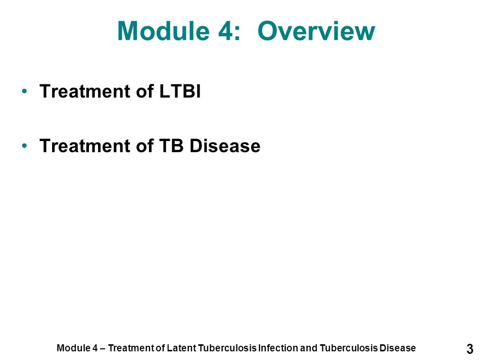 Module 4 – Treatment of Latent Tuberculosis Infection and Tuberculosis Disease 14 Preferred regimen is isoniazid (INH) daily for 9 months INH may also be given for 6 months –Cost effective and patients may find it easier to adhere, BUT: Not as effective if given for less than 6 months Not recommended for people living with HIV, individuals with previous TB disease, or children LTBI Treatment Regimens (1) Isoniazid
