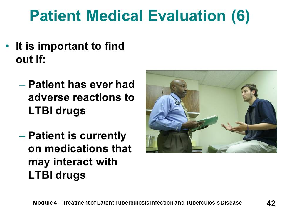 Module 4 – Treatment of Latent Tuberculosis Infection and Tuberculosis Disease 42 It is important to find out if: –Patient has ever had adverse reacti