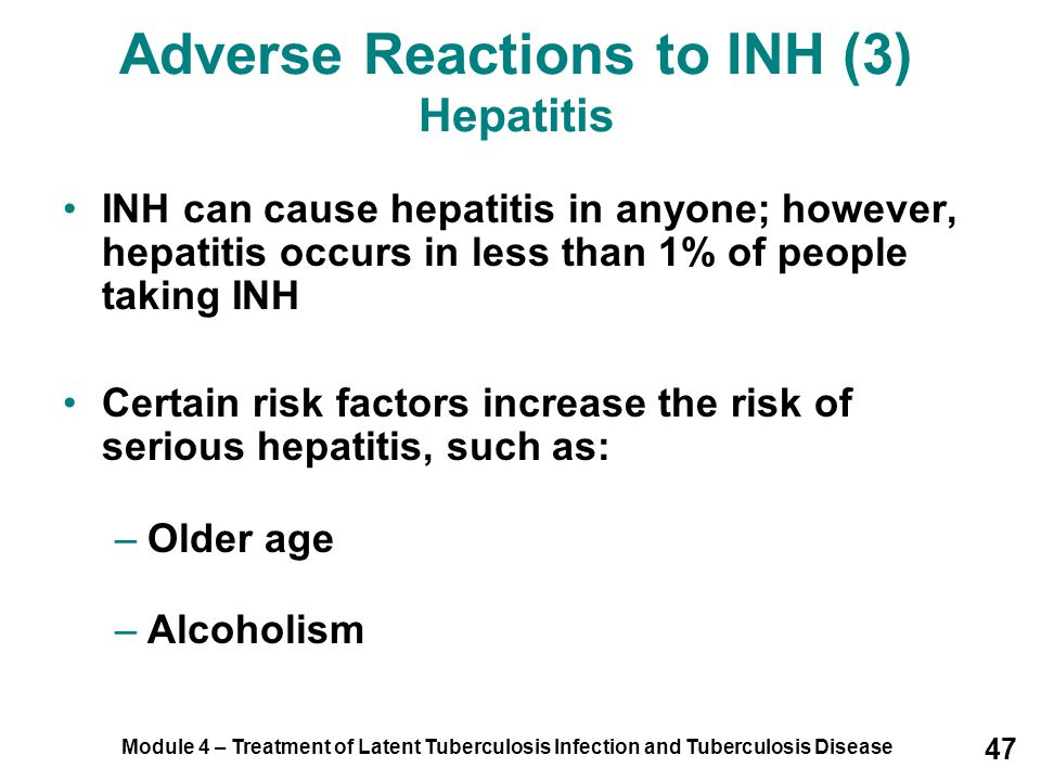 Module 4 – Treatment of Latent Tuberculosis Infection and Tuberculosis Disease 47 Adverse Reactions to INH (3) Hepatitis INH can cause hepatitis in an