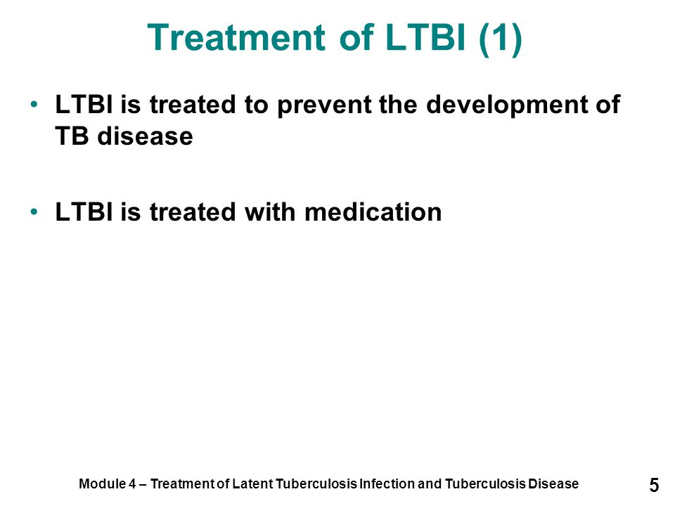Module 4 – Treatment of Latent Tuberculosis Infection and Tuberculosis Disease 16 LTBI Treatment Regimens (3) Rifampin and Pyrazinamide CDC advises against using a combination of RIF and pyrazinamide (PZA) for 2 months for people with or without HIV infection due to serious side effects: –Severe liver injury –Death