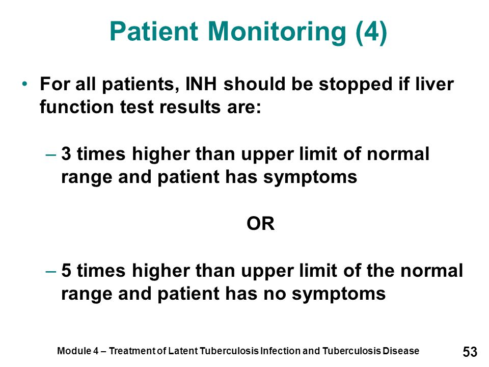 Module 4 – Treatment of Latent Tuberculosis Infection and Tuberculosis Disease 53 For all patients, INH should be stopped if liver function test resul