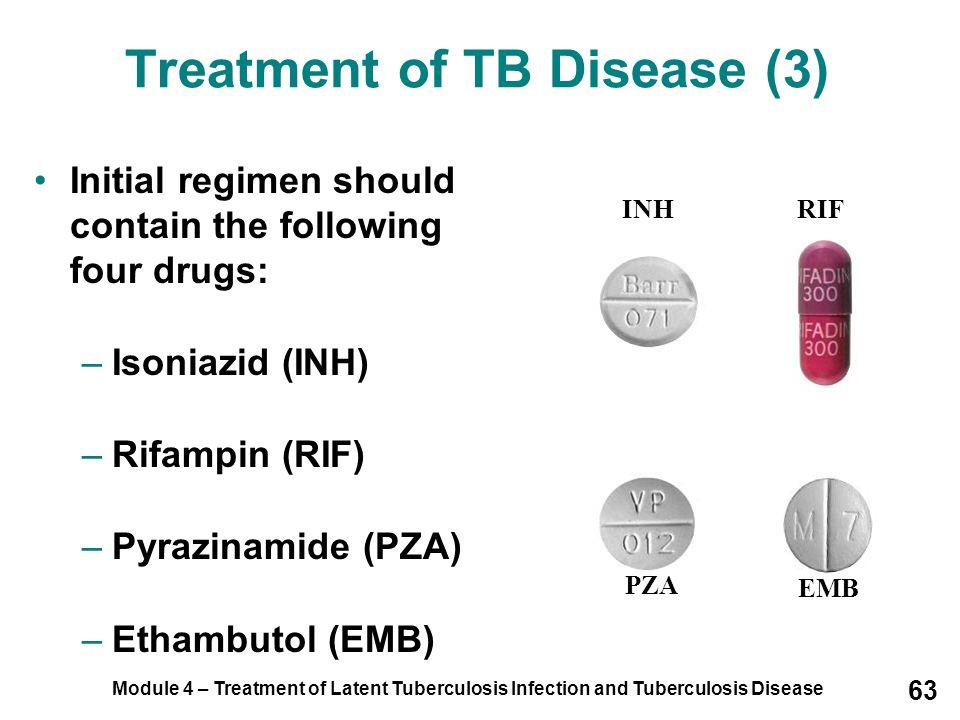 Module 4 – Treatment of Latent Tuberculosis Infection and Tuberculosis Disease 63 Treatment of TB Disease (3) Initial regimen should contain the follo