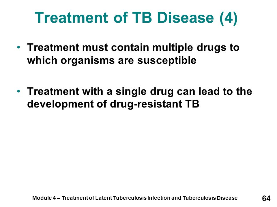 Module 4 – Treatment of Latent Tuberculosis Infection and Tuberculosis Disease 64 Treatment must contain multiple drugs to which organisms are suscept
