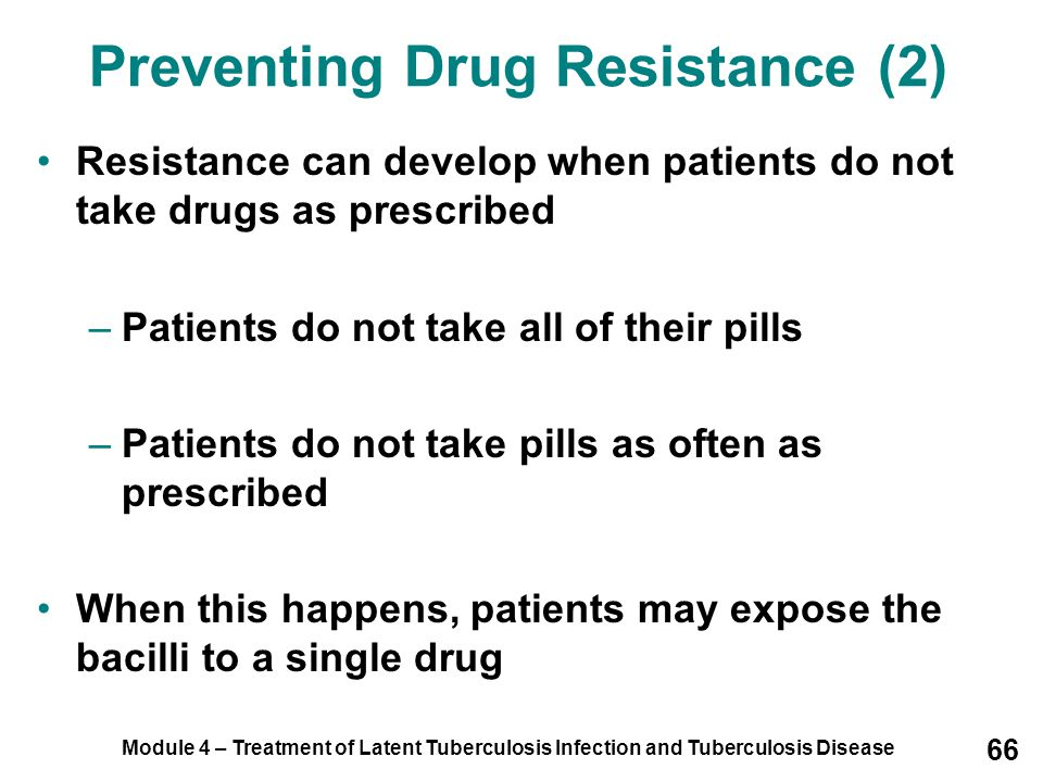Module 4 – Treatment of Latent Tuberculosis Infection and Tuberculosis Disease 66 Preventing Drug Resistance (2) Resistance can develop when patients