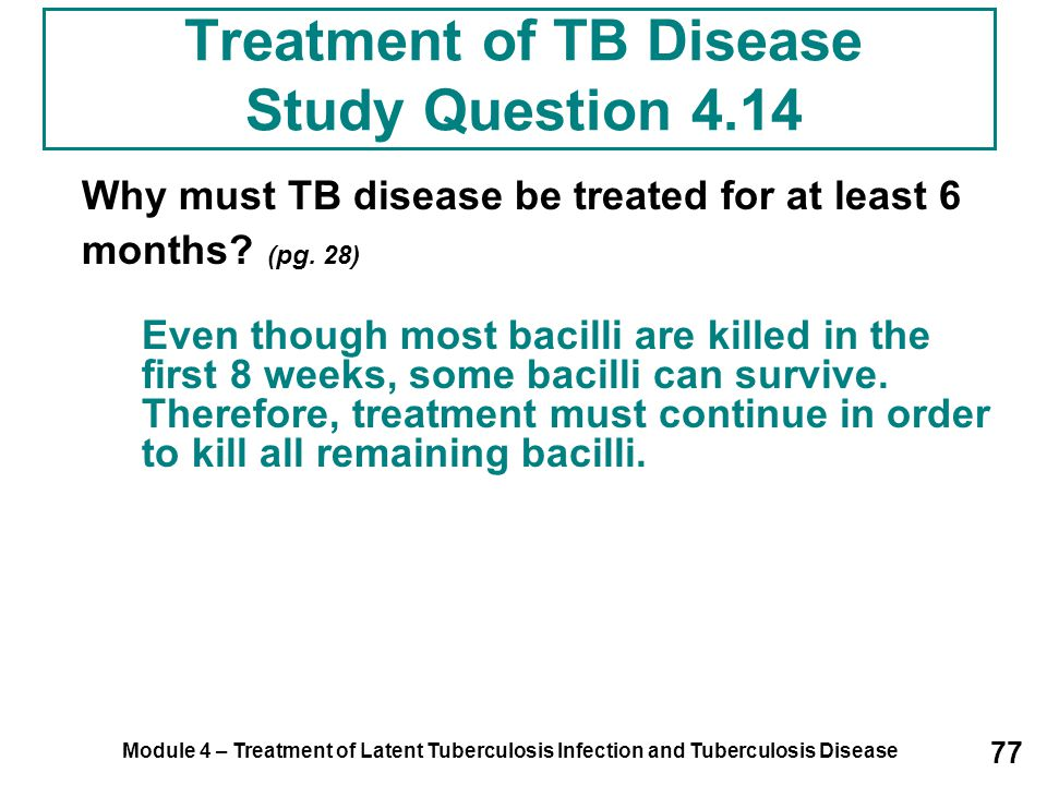 Module 4 – Treatment of Latent Tuberculosis Infection and Tuberculosis Disease 77 Treatment of TB Disease Study Question 4.14 Why must TB disease be t