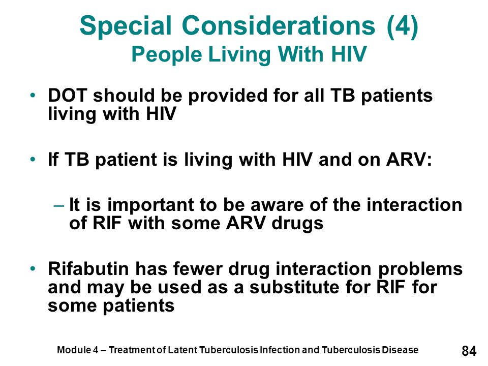 Module 4 – Treatment of Latent Tuberculosis Infection and Tuberculosis Disease 84 Special Considerations (4) People Living With HIV DOT should be prov