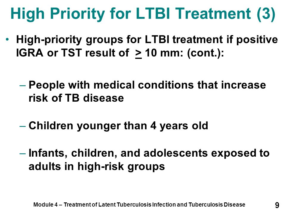 Module 4 – Treatment of Latent Tuberculosis Infection and Tuberculosis Disease 30 Special Considerations for LTBI (10) Infants and Children Infants and children should be retested 8-10 weeks after last exposure LBTI treatment can be stopped if ALL of the following conditions are met: –Second TST is negative –Second TST was done 8-10 weeks after child was last exposed to TB –Child is at least 6 months old