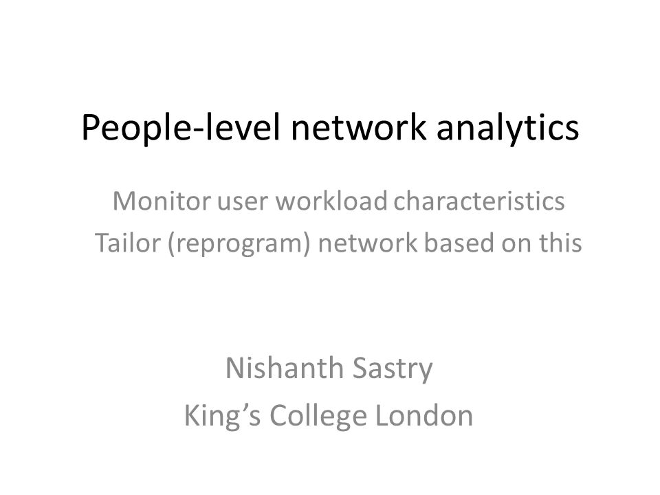 People-level network analytics Monitor user workload characteristics Tailor (reprogram) network based on this Nishanth Sastry King's College London