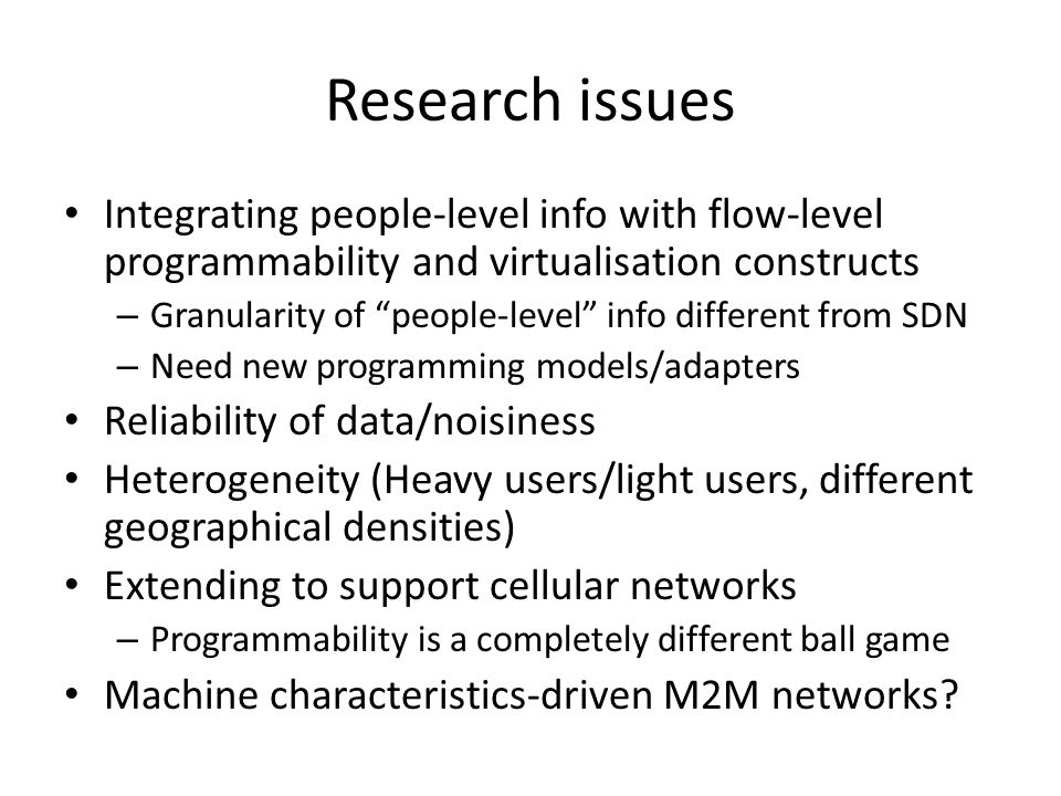 Research issues Integrating people-level info with flow-level programmability and virtualisation constructs – Granularity of people-level info different from SDN – Need new programming models/adapters Reliability of data/noisiness Heterogeneity (Heavy users/light users, different geographical densities) Extending to support cellular networks – Programmability is a completely different ball game Machine characteristics-driven M2M networks