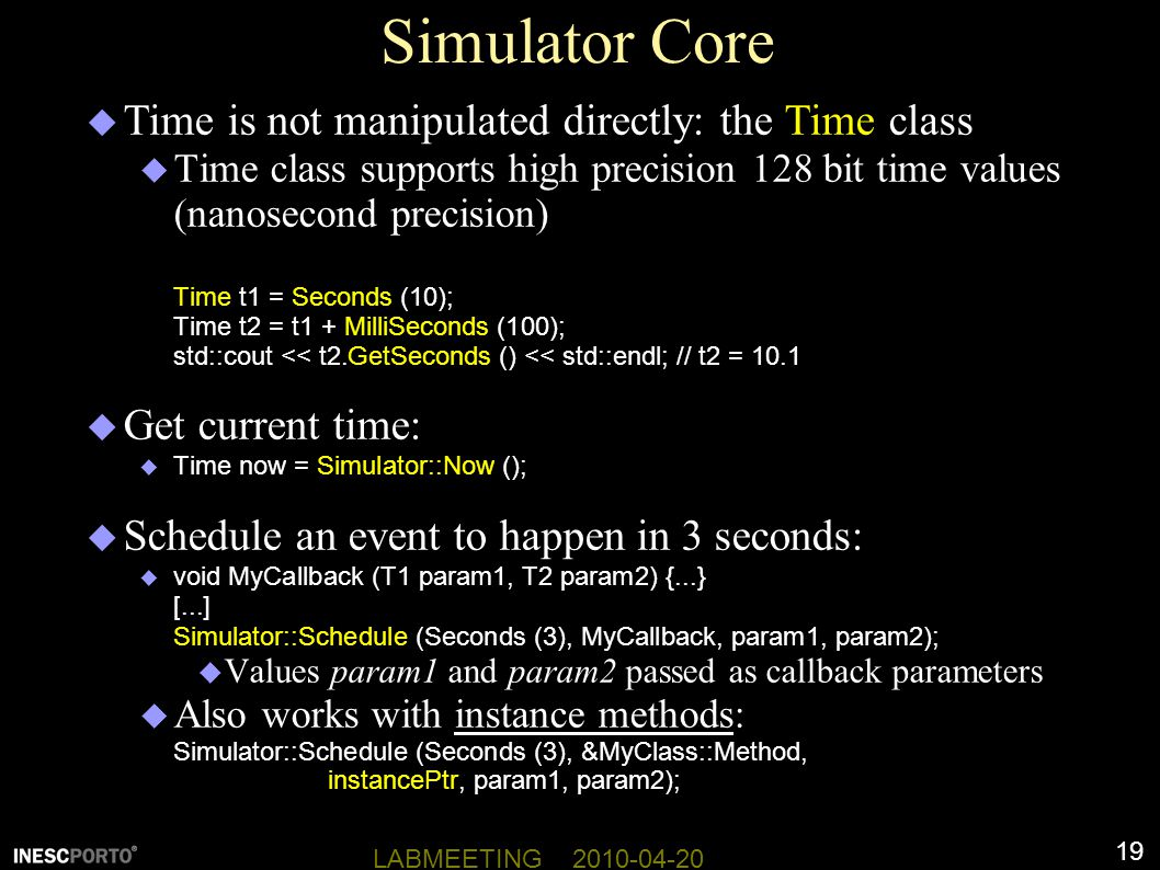 19 LABMEETING 2010-04-20 Simulator Core  Time is not manipulated directly: the Time class  Time class supports high precision 128 bit time values (nanosecond precision) Time t1 = Seconds (10); Time t2 = t1 + MilliSeconds (100); std::cout << t2.GetSeconds () << std::endl; // t2 = 10.1  Get current time:  Time now = Simulator::Now ();  Schedule an event to happen in 3 seconds:  void MyCallback (T1 param1, T2 param2) {...} [...] Simulator::Schedule (Seconds (3), MyCallback, param1, param2);  Values param1 and param2 passed as callback parameters  Also works with instance methods: Simulator::Schedule (Seconds (3), &MyClass::Method, instancePtr, param1, param2);