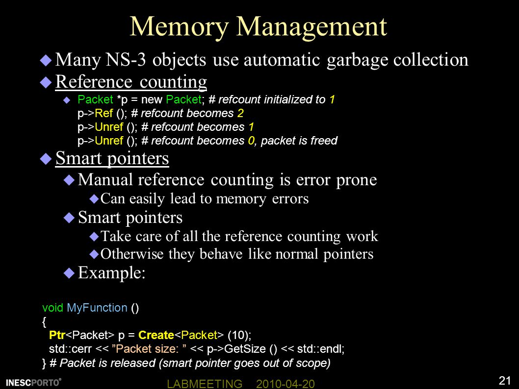 21 LABMEETING 2010-04-20 Memory Management  Many NS-3 objects use automatic garbage collection  Reference counting  Packet *p = new Packet; # refcount initialized to 1 p->Ref (); # refcount becomes 2 p->Unref (); # refcount becomes 1 p->Unref (); # refcount becomes 0, packet is freed  Smart pointers  Manual reference counting is error prone  Can easily lead to memory errors  Smart pointers  Take care of all the reference counting work  Otherwise they behave like normal pointers  Example: void MyFunction () { Ptr p = Create (10); std::cerr GetSize () << std::endl; } # Packet is released (smart pointer goes out of scope)