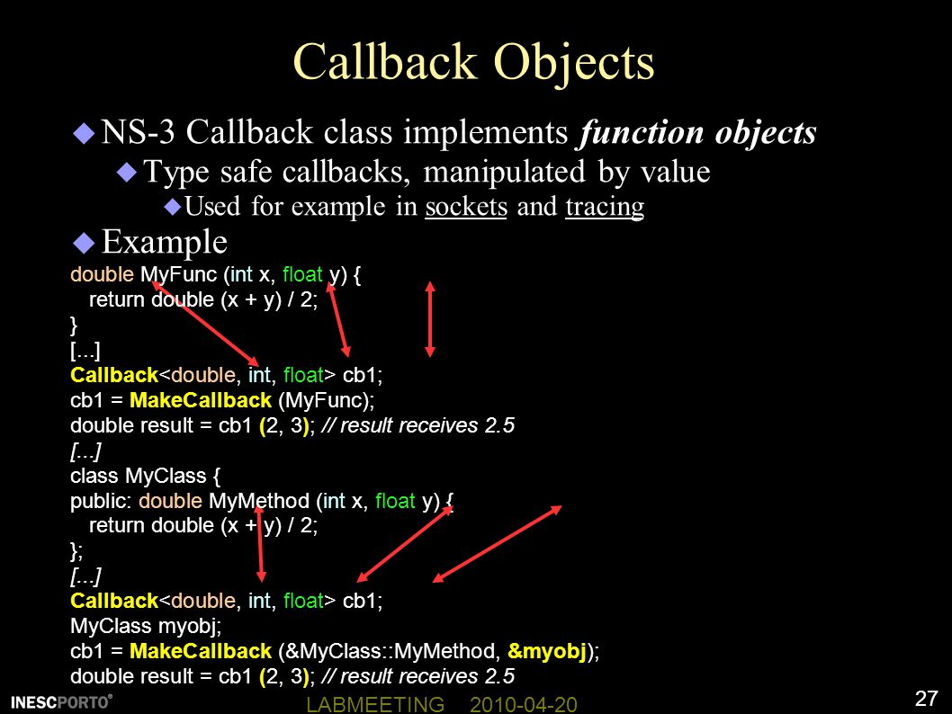 27 LABMEETING 2010-04-20 Callback Objects  NS-3 Callback class implements function objects  Type safe callbacks, manipulated by value  Used for example in sockets and tracing  Example double MyFunc (int x, float y) { return double (x + y) / 2; } [...] Callback cb1; cb1 = MakeCallback (MyFunc); double result = cb1 (2, 3); // result receives 2.5 [...] class MyClass { public: double MyMethod (int x, float y) { return double (x + y) / 2; }; [...] Callback cb1; MyClass myobj; cb1 = MakeCallback (&MyClass::MyMethod, &myobj); double result = cb1 (2, 3); // result receives 2.5