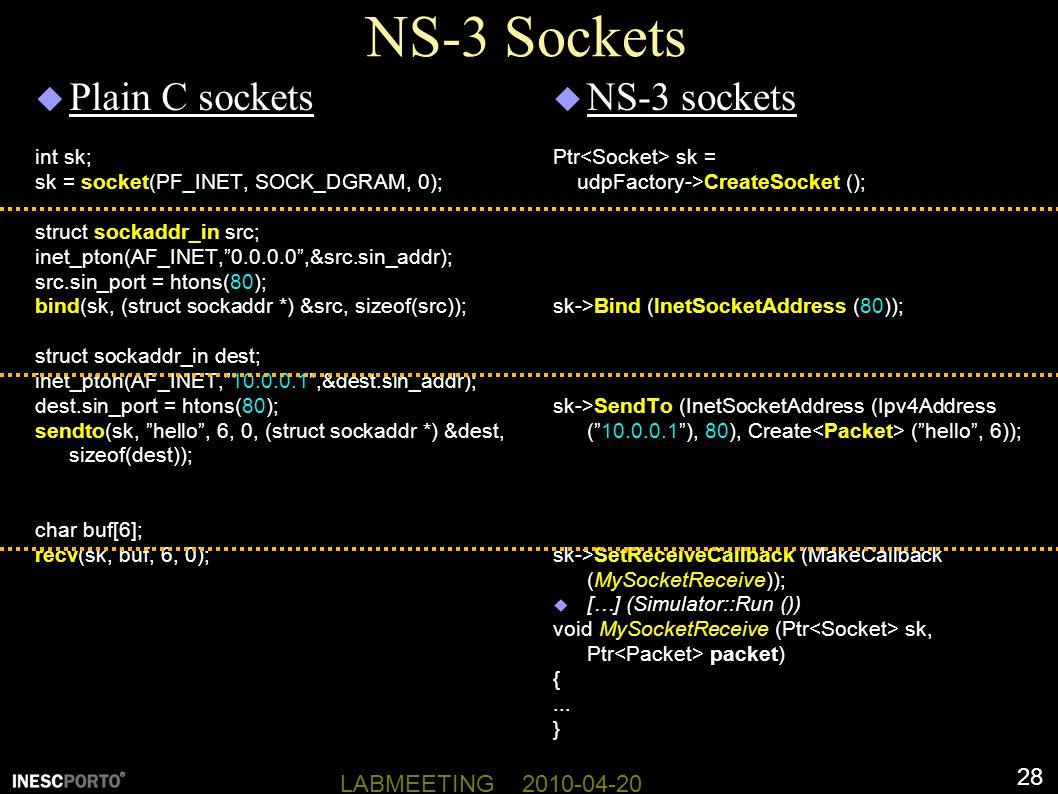 28 LABMEETING 2010-04-20 NS-3 Sockets  Plain C sockets int sk; sk = socket(PF_INET, SOCK_DGRAM, 0); struct sockaddr_in src; inet_pton(AF_INET, 0.0.0.0 ,&src.sin_addr); src.sin_port = htons(80); bind(sk, (struct sockaddr *) &src, sizeof(src)); struct sockaddr_in dest; inet_pton(AF_INET, 10.0.0.1 ,&dest.sin_addr); dest.sin_port = htons(80); sendto(sk, hello , 6, 0, (struct sockaddr *) &dest, sizeof(dest)); char buf[6]; recv(sk, buf, 6, 0);  NS-3 sockets Ptr sk = udpFactory->CreateSocket (); sk->Bind (InetSocketAddress (80)); sk->SendTo (InetSocketAddress (Ipv4Address ( 10.0.0.1 ), 80), Create ( hello , 6)); sk->SetReceiveCallback (MakeCallback (MySocketReceive));  […] (Simulator::Run ()) void MySocketReceive (Ptr sk, Ptr packet) {...