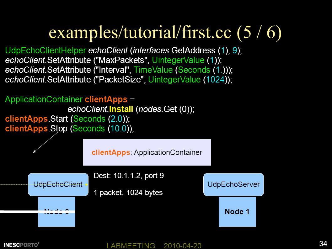 34 LABMEETING 2010-04-20 examples/tutorial/first.cc (5 / 6) UdpEchoClientHelper echoClient (interfaces.GetAddress (1), 9); echoClient.SetAttribute ( MaxPackets , UintegerValue (1)); echoClient.SetAttribute ( Interval , TimeValue (Seconds (1.))); echoClient.SetAttribute ( PacketSize , UintegerValue (1024)); ApplicationContainer clientApps = echoClient.Install (nodes.Get (0)); clientApps.Start (Seconds (2.0)); clientApps.Stop (Seconds (10.0)); Node 0Node 1 clientApps: ApplicationContainer UdpEchoServerUdpEchoClient Dest: 10.1.1.2, port 9 1 packet, 1024 bytes