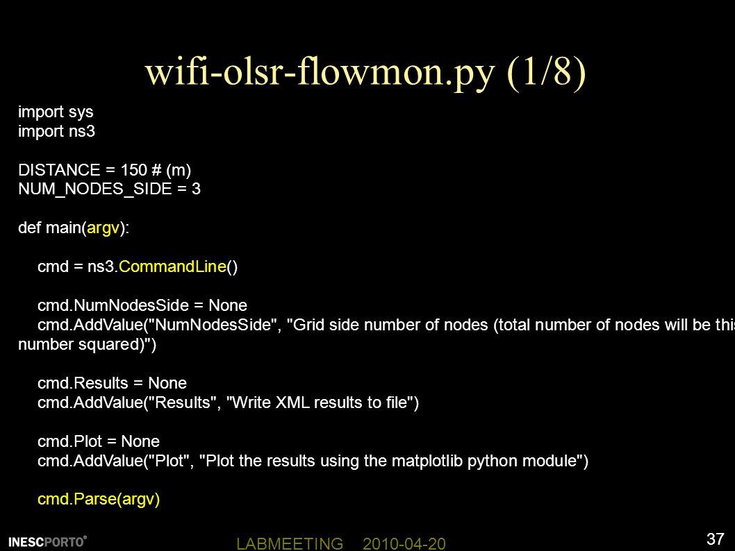 37 LABMEETING 2010-04-20 wifi-olsr-flowmon.py (1/8) import sys import ns3 DISTANCE = 150 # (m) NUM_NODES_SIDE = 3 def main(argv): cmd = ns3.CommandLine() cmd.NumNodesSide = None cmd.AddValue( NumNodesSide , Grid side number of nodes (total number of nodes will be this number squared) ) cmd.Results = None cmd.AddValue( Results , Write XML results to file ) cmd.Plot = None cmd.AddValue( Plot , Plot the results using the matplotlib python module ) cmd.Parse(argv)