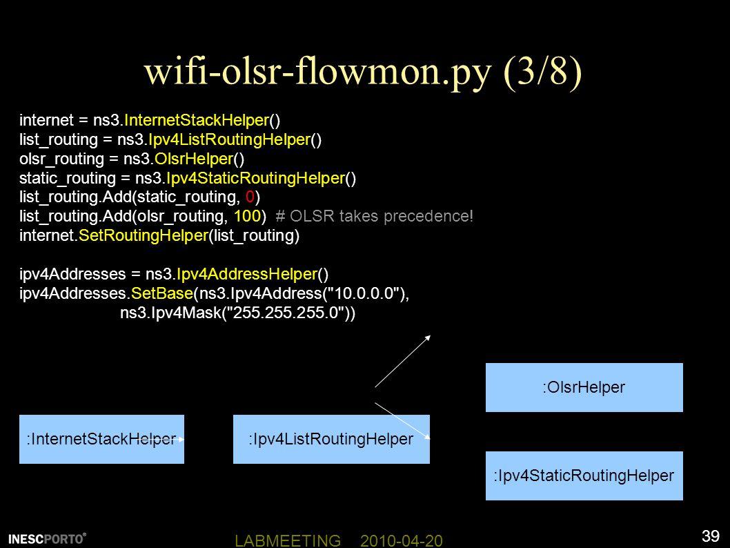 39 LABMEETING 2010-04-20 wifi-olsr-flowmon.py (3/8) internet = ns3.InternetStackHelper() list_routing = ns3.Ipv4ListRoutingHelper() olsr_routing = ns3.OlsrHelper() static_routing = ns3.Ipv4StaticRoutingHelper() list_routing.Add(static_routing, 0) list_routing.Add(olsr_routing, 100) # OLSR takes precedence.