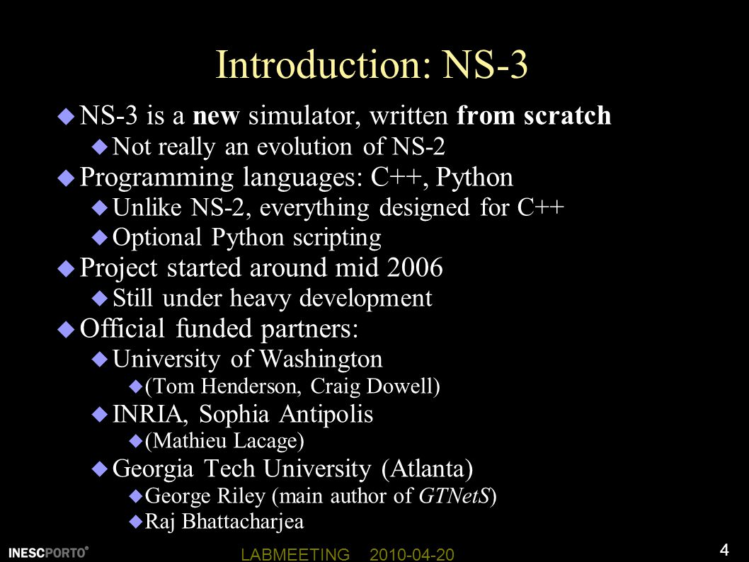 4 LABMEETING 2010-04-20 Introduction: NS-3  NS-3 is a new simulator, written from scratch  Not really an evolution of NS-2  Programming languages: C++, Python  Unlike NS-2, everything designed for C++  Optional Python scripting  Project started around mid 2006  Still under heavy development  Official funded partners:  University of Washington  (Tom Henderson, Craig Dowell)  INRIA, Sophia Antipolis  (Mathieu Lacage)  Georgia Tech University (Atlanta)  George Riley (main author of GTNetS)  Raj Bhattacharjea