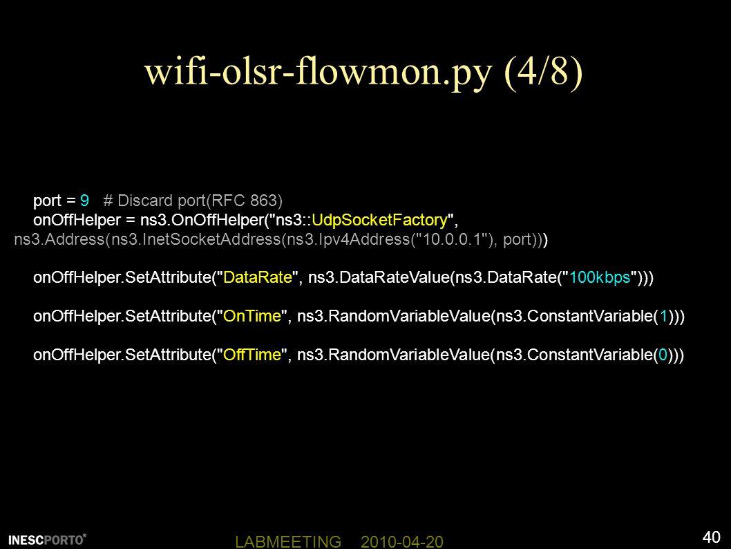 40 LABMEETING 2010-04-20 wifi-olsr-flowmon.py (4/8) port = 9 # Discard port(RFC 863) onOffHelper = ns3.OnOffHelper( ns3::UdpSocketFactory , ns3.Address(ns3.InetSocketAddress(ns3.Ipv4Address( 10.0.0.1 ), port))) onOffHelper.SetAttribute( DataRate , ns3.DataRateValue(ns3.DataRate( 100kbps ))) onOffHelper.SetAttribute( OnTime , ns3.RandomVariableValue(ns3.ConstantVariable(1))) onOffHelper.SetAttribute( OffTime , ns3.RandomVariableValue(ns3.ConstantVariable(0)))