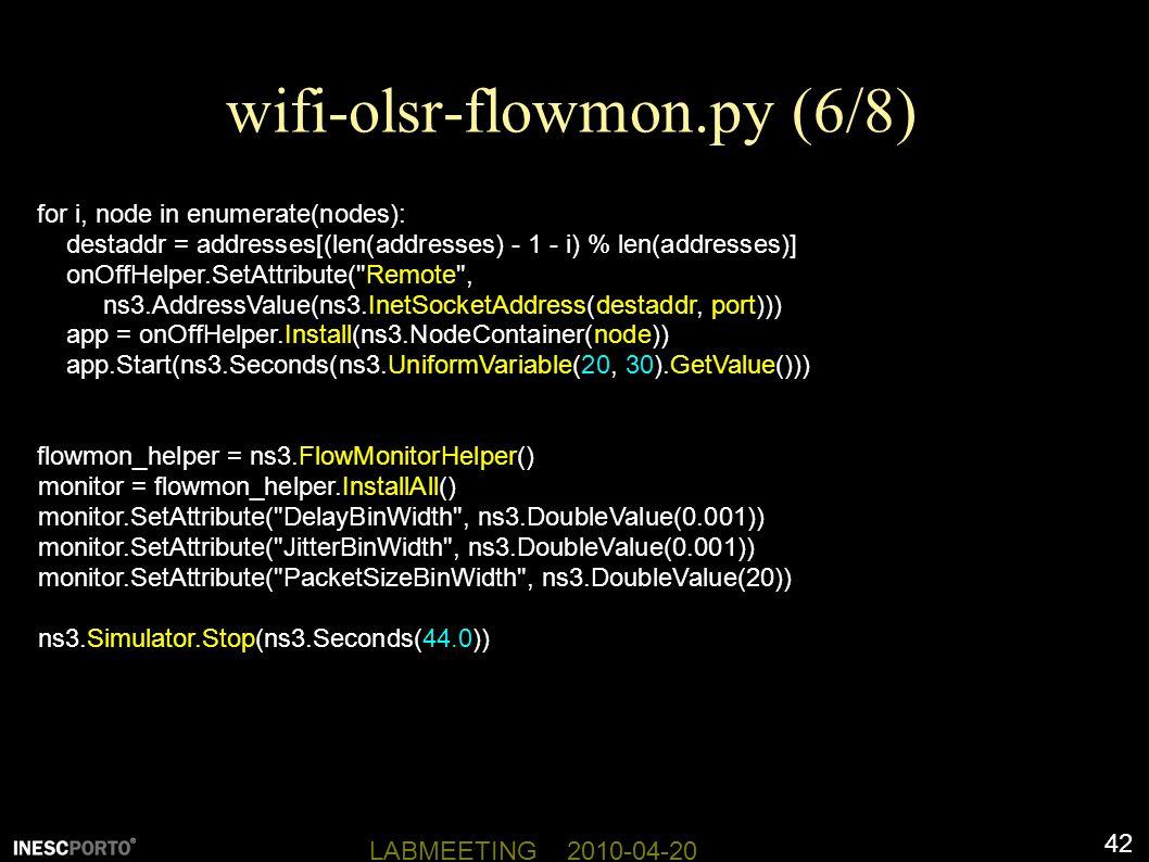 42 LABMEETING 2010-04-20 wifi-olsr-flowmon.py (6/8) for i, node in enumerate(nodes): destaddr = addresses[(len(addresses) - 1 - i) % len(addresses)] onOffHelper.SetAttribute( Remote , ns3.AddressValue(ns3.InetSocketAddress(destaddr, port))) app = onOffHelper.Install(ns3.NodeContainer(node)) app.Start(ns3.Seconds(ns3.UniformVariable(20, 30).GetValue())) flowmon_helper = ns3.FlowMonitorHelper() monitor = flowmon_helper.InstallAll() monitor.SetAttribute( DelayBinWidth , ns3.DoubleValue(0.001)) monitor.SetAttribute( JitterBinWidth , ns3.DoubleValue(0.001)) monitor.SetAttribute( PacketSizeBinWidth , ns3.DoubleValue(20)) ns3.Simulator.Stop(ns3.Seconds(44.0))