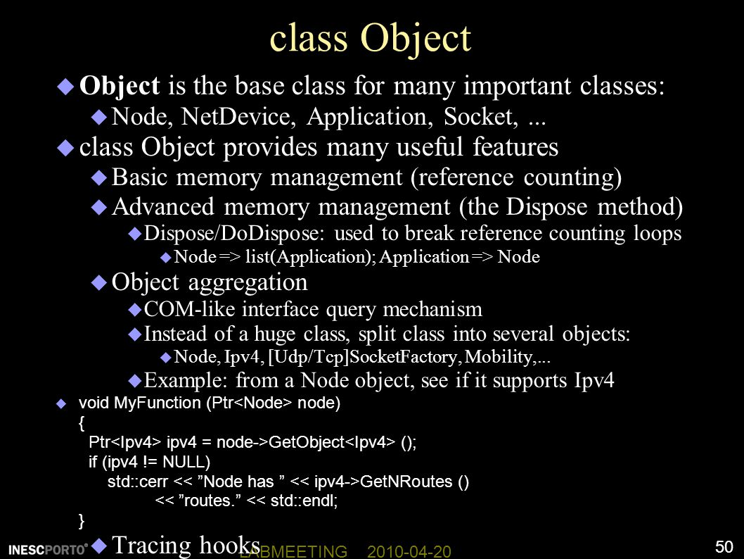 50 LABMEETING 2010-04-20 class Object  Object is the base class for many important classes:  Node, NetDevice, Application, Socket,...