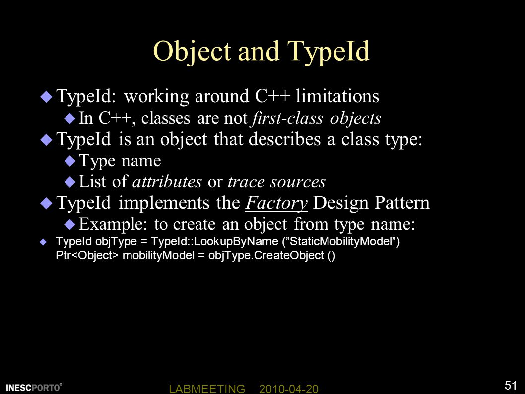 51 LABMEETING 2010-04-20 Object and TypeId  TypeId: working around C++ limitations  In C++, classes are not first-class objects  TypeId is an object that describes a class type:  Type name  List of attributes or trace sources  TypeId implements the Factory Design Pattern  Example: to create an object from type name:  TypeId objType = TypeId::LookupByName ( StaticMobilityModel ) Ptr mobilityModel = objType.CreateObject ()