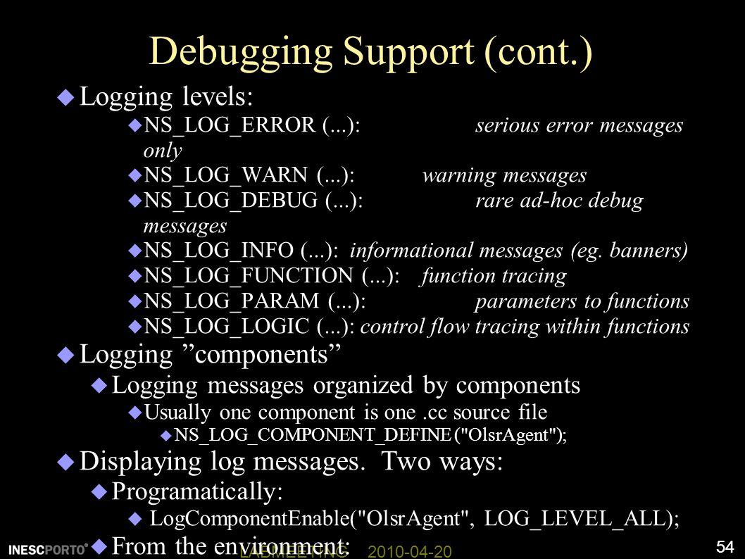 54 LABMEETING 2010-04-20 Debugging Support (cont.)  Logging levels:  NS_LOG_ERROR (...): serious error messages only  NS_LOG_WARN (...): warning messages  NS_LOG_DEBUG (...): rare ad-hoc debug messages  NS_LOG_INFO (...): informational messages (eg.