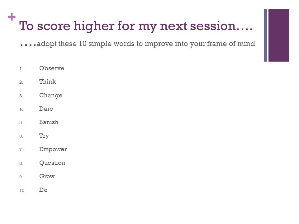 + To score higher for my next session…. …. adopt these 10 simple words to improve into your frame of mind 1. Observe 2. Think 3. Change 4. Dare 5. Ban