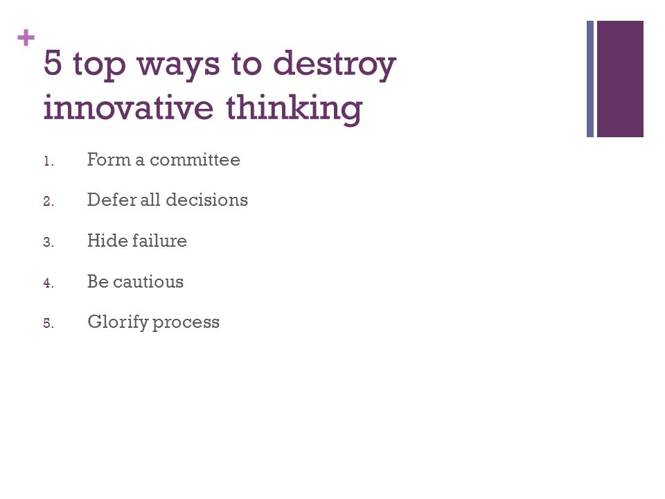 + 5 top ways to destroy innovative thinking 1. Form a committee 2. Defer all decisions 3. Hide failure 4. Be cautious 5. Glorify process