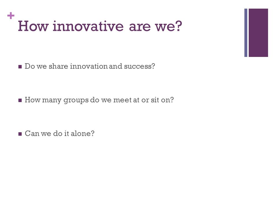 + How innovative are we? Do we share innovation and success? How many groups do we meet at or sit on? Can we do it alone?