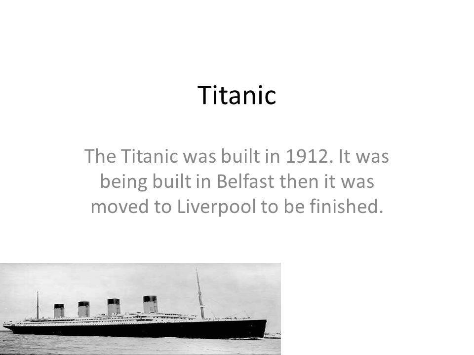 Titanic The Titanic was built in 1912. It was being built in Belfast then it was moved to Liverpool to be finished.