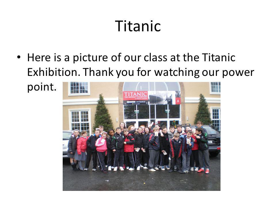 Titanic Here is a picture of our class at the Titanic Exhibition. Thank you for watching our power point.