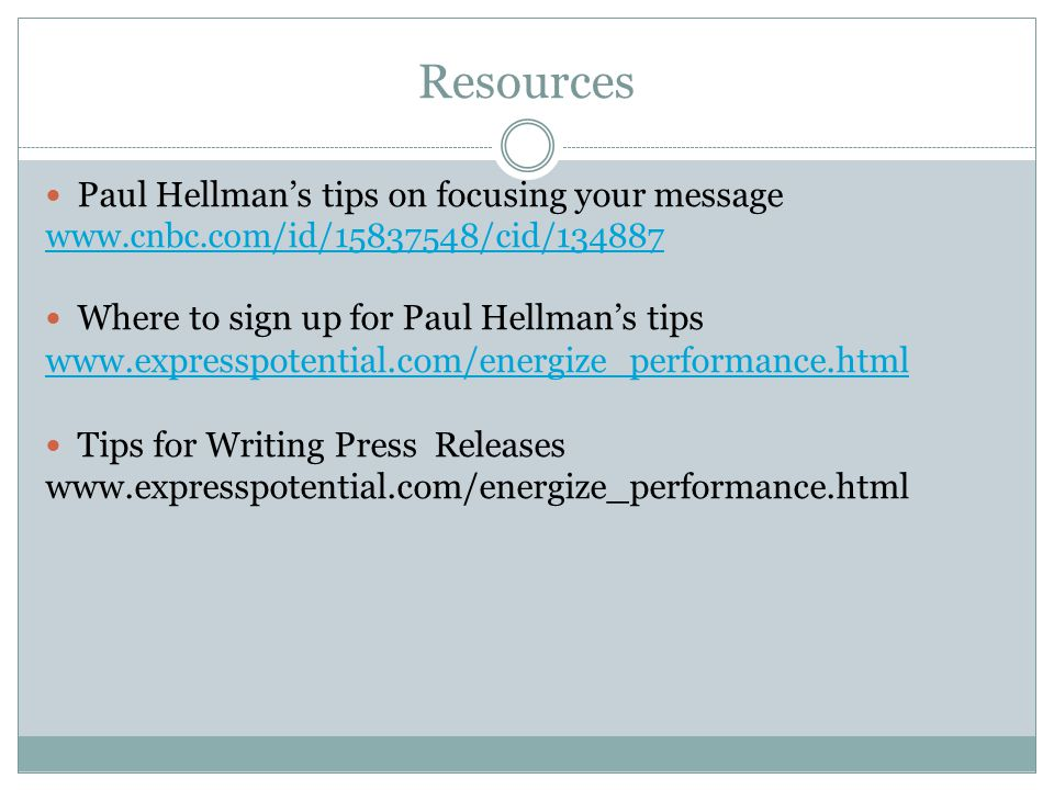 Resources Paul Hellman's tips on focusing your message www.cnbc.com/id/15837548/cid/134887 Where to sign up for Paul Hellman's tips www.expresspotential.com/energize_performance.html Tips for Writing Press Releases www.expresspotential.com/energize_performance.html