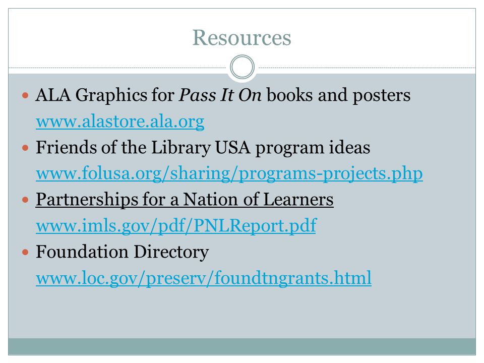 Resources ALA Graphics for Pass It On books and posters www.alastore.ala.org Friends of the Library USA program ideas www.folusa.org/sharing/programs-projects.php Partnerships for a Nation of Learners www.imls.gov/pdf/PNLReport.pdf Foundation Directory www.loc.gov/preserv/foundtngrants.html