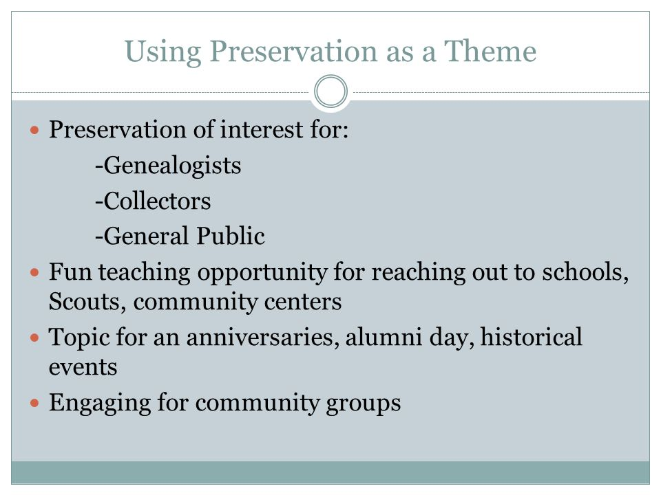 Using Preservation as a Theme Preservation of interest for: -Genealogists -Collectors -General Public Fun teaching opportunity for reaching out to schools, Scouts, community centers Topic for an anniversaries, alumni day, historical events Engaging for community groups